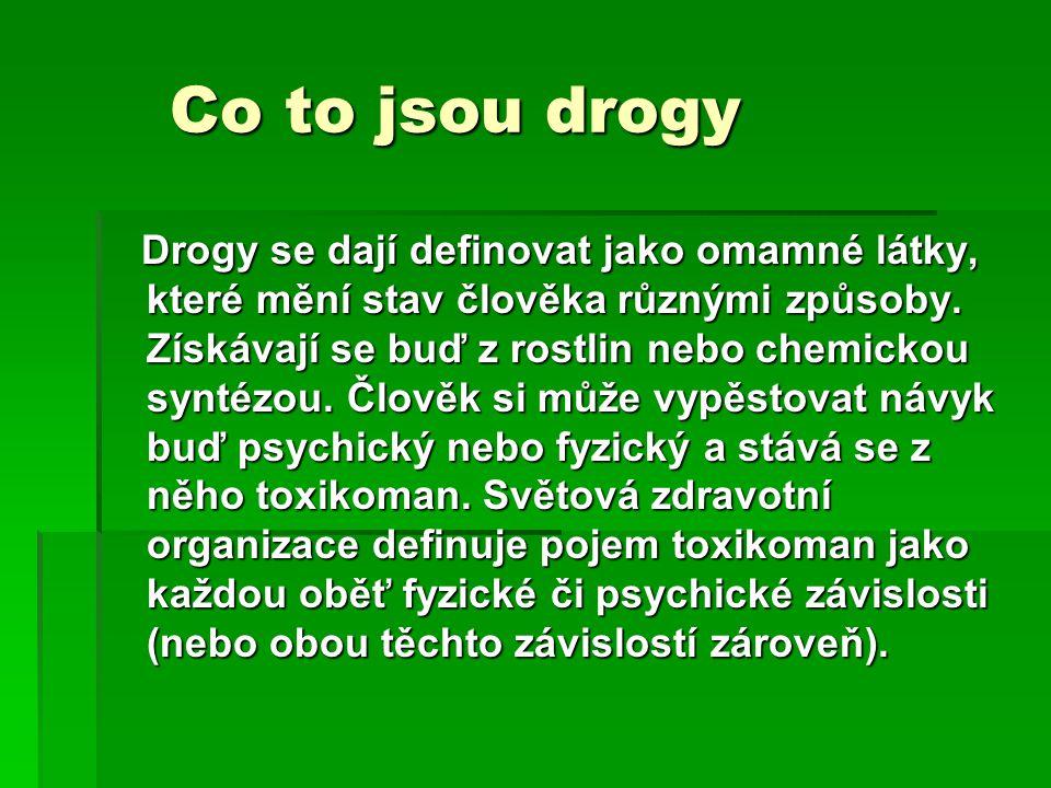 Co to jsou drogy Co to jsou drogy Drogy se dají definovat jako omamné látky, které mění stav člověka různými způsoby.