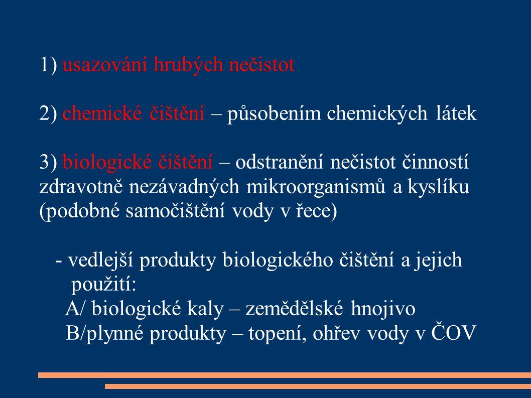 1) usazování hrubých nečistot 2) chemické čištění – působením chemických látek 3) biologické čištění – odstranění nečistot činností zdravotně nezávadných mikroorganismů a kyslíku (podobné samočištění vody v řece) - vedlejší produkty biologického čištění a jejich použití: A/ biologické kaly – zemědělské hnojivo B/plynné produkty – topení, ohřev vody v ČOV