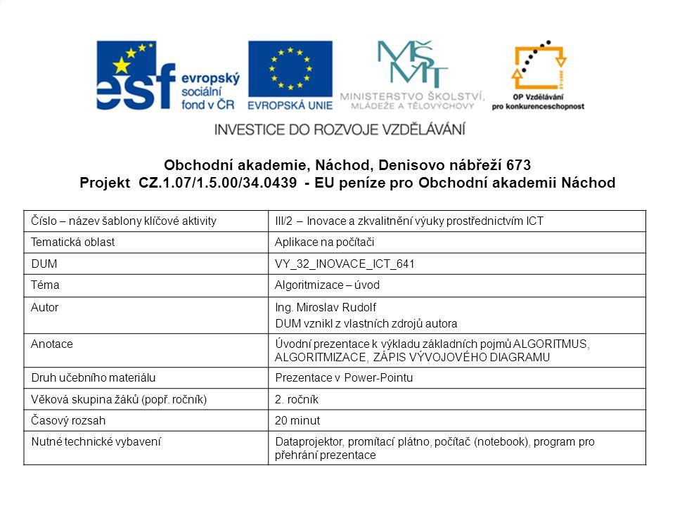 Obchodní akademie, Náchod, Denisovo nábřeží 673 Projekt CZ.1.07/1.5.00/34.0439 - EU peníze pro Obchodní akademii Náchod Číslo – název šablony klíčové aktivityIII/2 – Inovace a zkvalitnění výuky prostřednictvím ICT Tematická oblastAplikace na počítači DUMVY_32_INOVACE_ICT_641 TémaAlgoritmizace – úvod AutorIng.