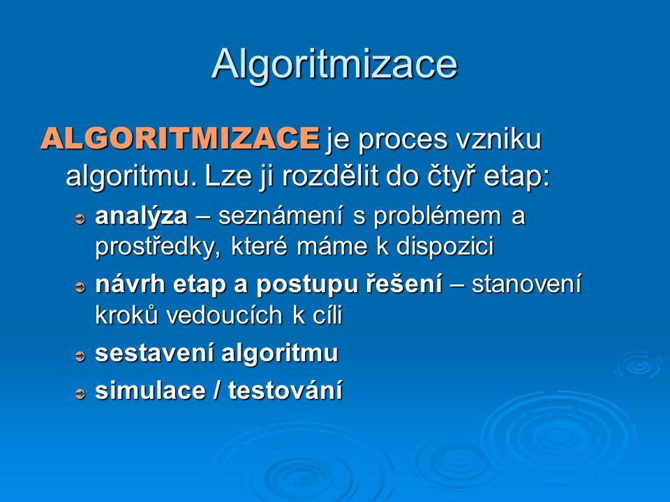Algoritmizace ALGORITMIZACE je proces vzniku algoritmu. Lze ji rozdělit do čtyř etap:  analýza – seznámení s problémem a prostředky, které máme k dis