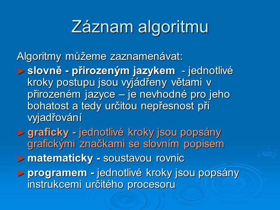 Záznam algoritmu Algoritmy můžeme zaznamenávat: ► slovně - přirozeným jazykem - jednotlivé kroky postupu jsou vyjádřeny větami v přirozeném jazyce – j