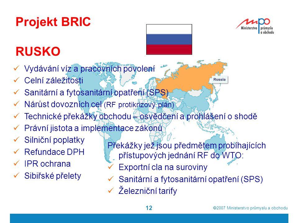  2007  Ministerstvo průmyslu a obchodu 12 Projekt BRIC RUSKO Vydávání víz a pracovních povolení Celní záležitosti Sanitární a fytosanitární opatření (SPS) Nárůst dovozních cel (RF protikrizový plán) Technické překážky obchodu – osvědčení a prohlášení o shodě Právní jistota a implementace zákonů Silniční poplatky Refundace DPH IPR ochrana Sibiřské přelety Překážky jež jsou předmětem probíhajících přístupových jednání RF do WTO: Exportní cla na suroviny Sanitární a fytosanitární opatření (SPS) Železniční tarify