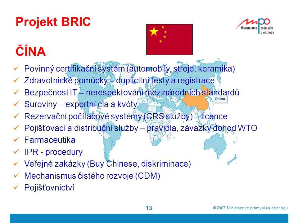 2007  Ministerstvo průmyslu a obchodu 13 Projekt BRIC ČÍNA Povinný certifikační systém (automobily, stroje, keramika) Zdravotnické pomůcky – duplicitní testy a registrace Bezpečnost IT – nerespektování mezinárodních standardů Suroviny – exportní cla a kvóty Rezervační počítačové systémy (CRS služby) – licence Pojišťovací a distribuční služby – pravidla, závazky dohod WTO Farmaceutika IPR - procedury Veřejné zakázky (Buy Chinese, diskriminace) Mechanismus čistého rozvoje (CDM) Pojišťovnictví