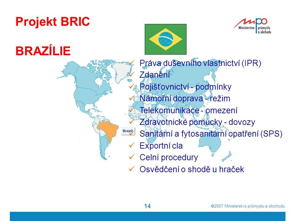  2007  Ministerstvo průmyslu a obchodu 14 Projekt BRIC BRAZÍLIE Práva duševního vlastnictví (IPR) Zdanění Pojišťovnictví - podmínky Námořní doprava - režim Telekomunikace - omezení Zdravotnické pomůcky - dovozy Sanitární a fytosanitární opatření (SPS) Exportní cla Celní procedury Osvědčení o shodě u hraček
