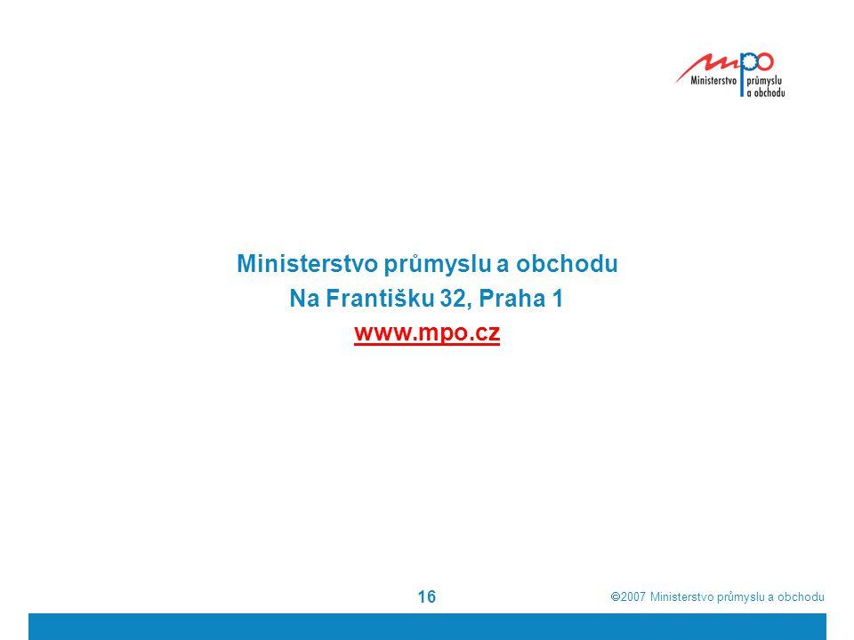  2007  Ministerstvo průmyslu a obchodu 16 Ministerstvo průmyslu a obchodu Na Františku 32, Praha 1 www.mpo.cz