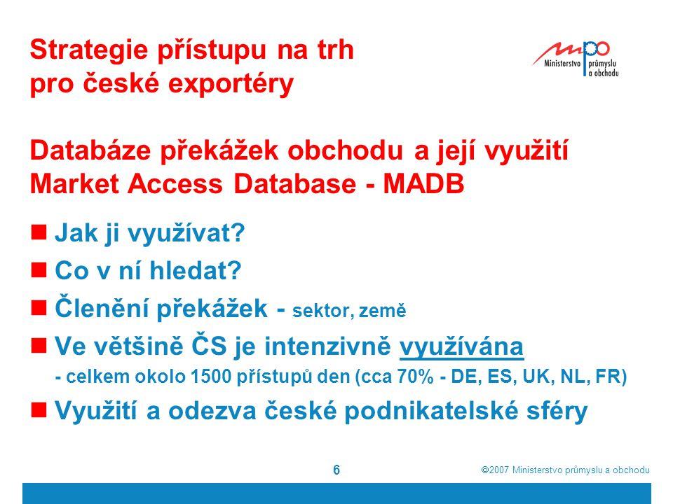  2007  Ministerstvo průmyslu a obchodu 6 Strategie přístupu na trh pro české exportéry Databáze překážek obchodu a její využití Market Access Database - MADB Jak ji využívat.