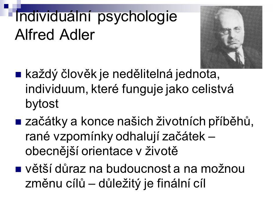 Individuální psychologie Alfred Adler každý člověk je nedělitelná jednota, individuum, které funguje jako celistvá bytost začátky a konce našich životních příběhů, rané vzpomínky odhalují začátek – obecnější orientace v životě větší důraz na budoucnost a na možnou změnu cílů – důležitý je finální cíl