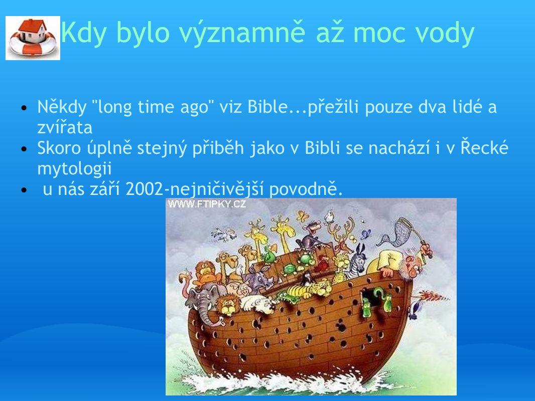 Kdy bylo významně až moc vody Někdy long time ago viz Bible...přežili pouze dva lidé a zvířata Skoro úplně stejný přiběh jako v Bibli se nachází i v Řecké mytologii u nás září 2002-nejničivější povodně.