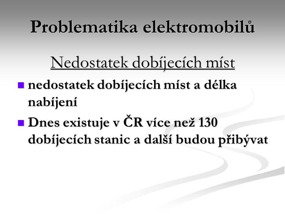 Problematika elektromobilů Nedostatek dobíjecích míst nedostatek dobíjecích míst a délka nabíjení nedostatek dobíjecích míst a délka nabíjení Dnes existuje v ČR více než 130 dobíjecích stanic a další budou přibývat Dnes existuje v ČR více než 130 dobíjecích stanic a další budou přibývat