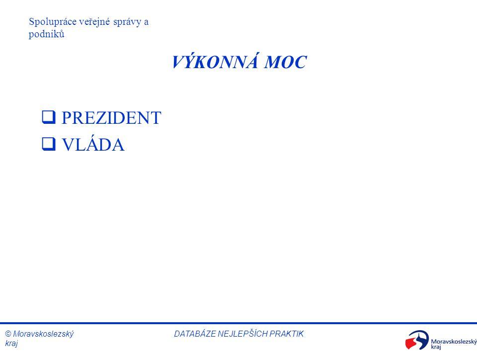 © Moravskoslezský kraj Spolupráce veřejné správy a podniků DATABÁZE NEJLEPŠÍCH PRAKTIK VÝKONNÁ MOC  PREZIDENT  VLÁDA