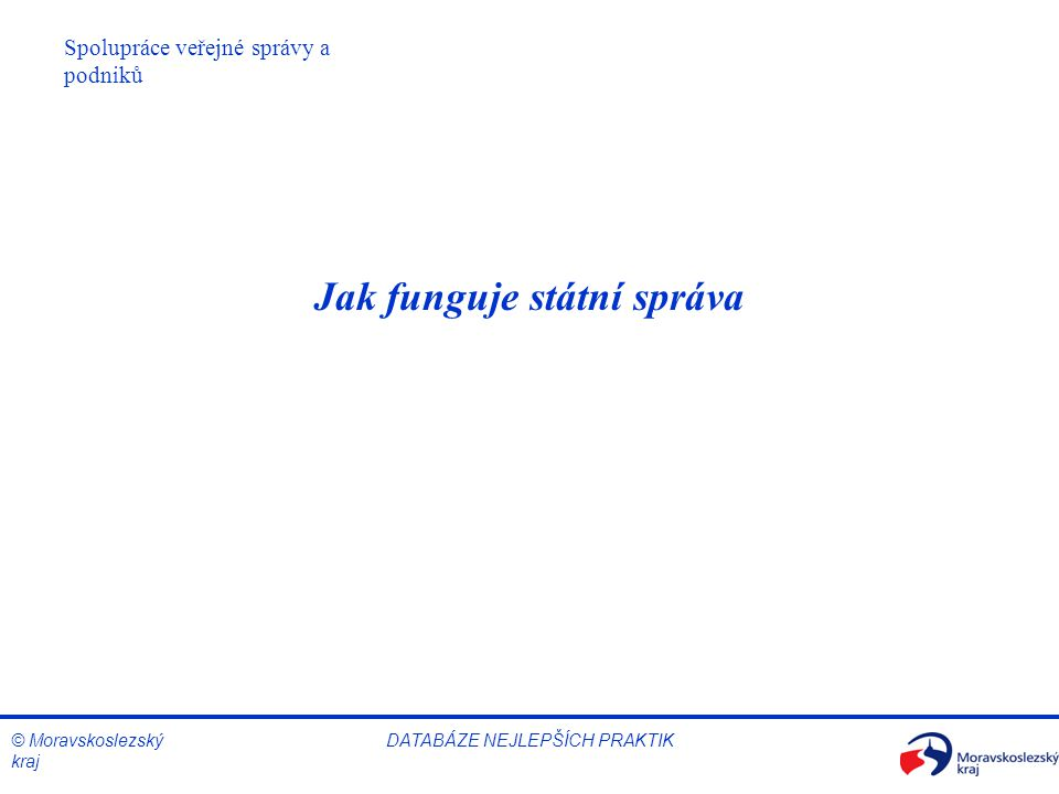 © Moravskoslezský kraj DATABÁZE NEJLEPŠÍCH PRAKTIK Jak funguje státní správa Spolupráce veřejné správy a podniků