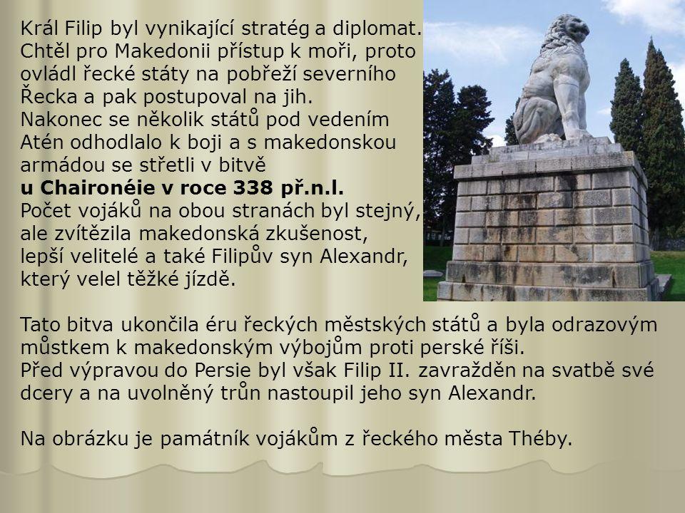 Král Filip byl vynikající stratég a diplomat. Chtěl pro Makedonii přístup k moři, proto ovládl řecké státy na pobřeží severního Řecka a pak postupoval