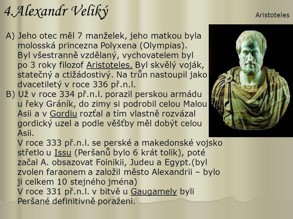 4.Alexandr Veliký A) Jeho otec měl 7 manželek, jeho matkou byla molosská princezna Polyxena (Olympias). Byl všestranně vzdělaný, vychovatelem byl po 3