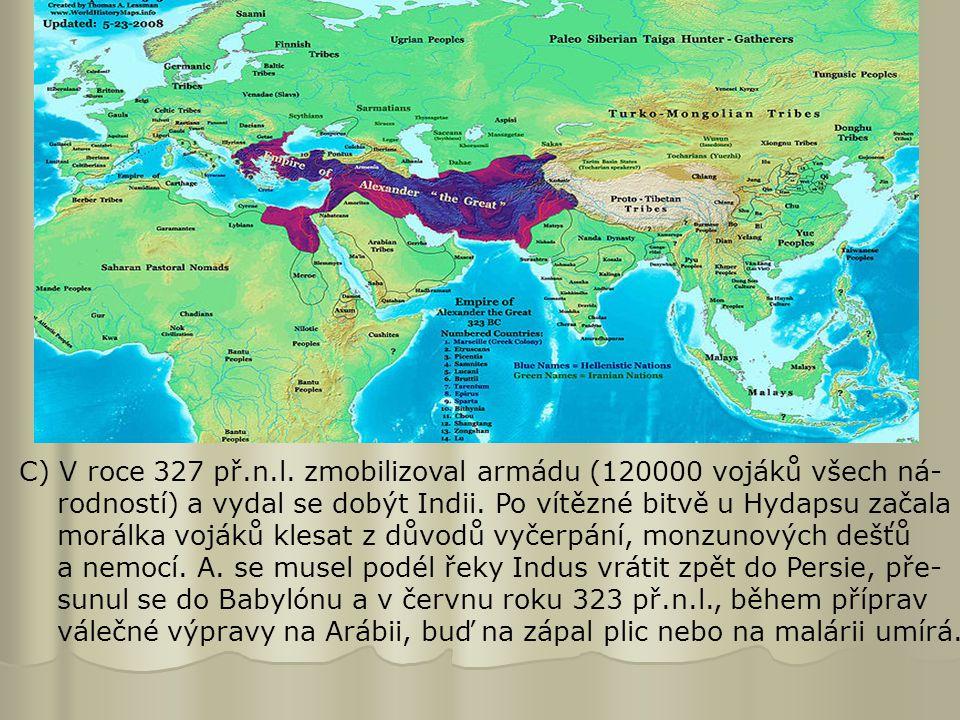 C) V roce 327 př.n.l. zmobilizoval armádu (120000 vojáků všech ná- rodností) a vydal se dobýt Indii. Po vítězné bitvě u Hydapsu začala morálka vojáků