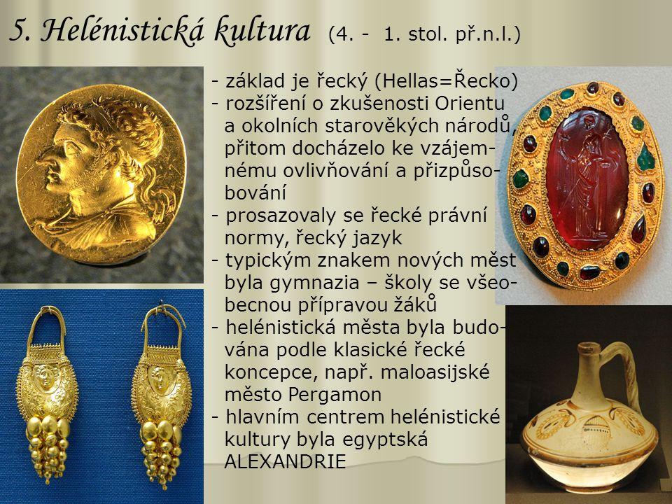 5. Helénistická kultura (4. - 1. stol. př.n.l.) - základ je řecký (Hellas=Řecko) - rozšíření o zkušenosti Orientu a okolních starověkých národů, přito