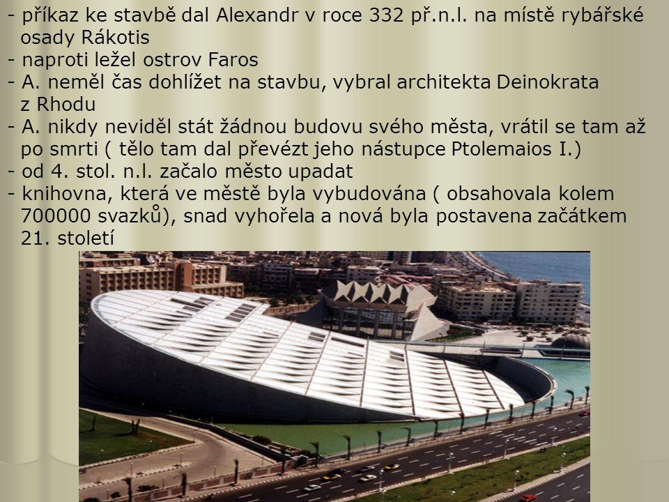 - příkaz ke stavbě dal Alexandr v roce 332 př.n.l. na místě rybářské osady Rákotis - naproti ležel ostrov Faros - A. neměl čas dohlížet na stavbu, vyb