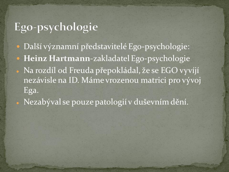 Další významní představitelé Ego-psychologie: Heinz Hartmann-zakladatel Ego-psychologie Na rozdíl od Freuda přepokládal, že se EGO vyvíjí nezávisle na