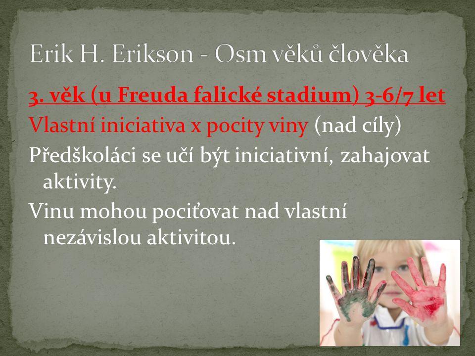 3. věk (u Freuda falické stadium) 3-6/7 let Vlastní iniciativa x pocity viny (nad cíly) Předškoláci se učí být iniciativní, zahajovat aktivity. Vinu m