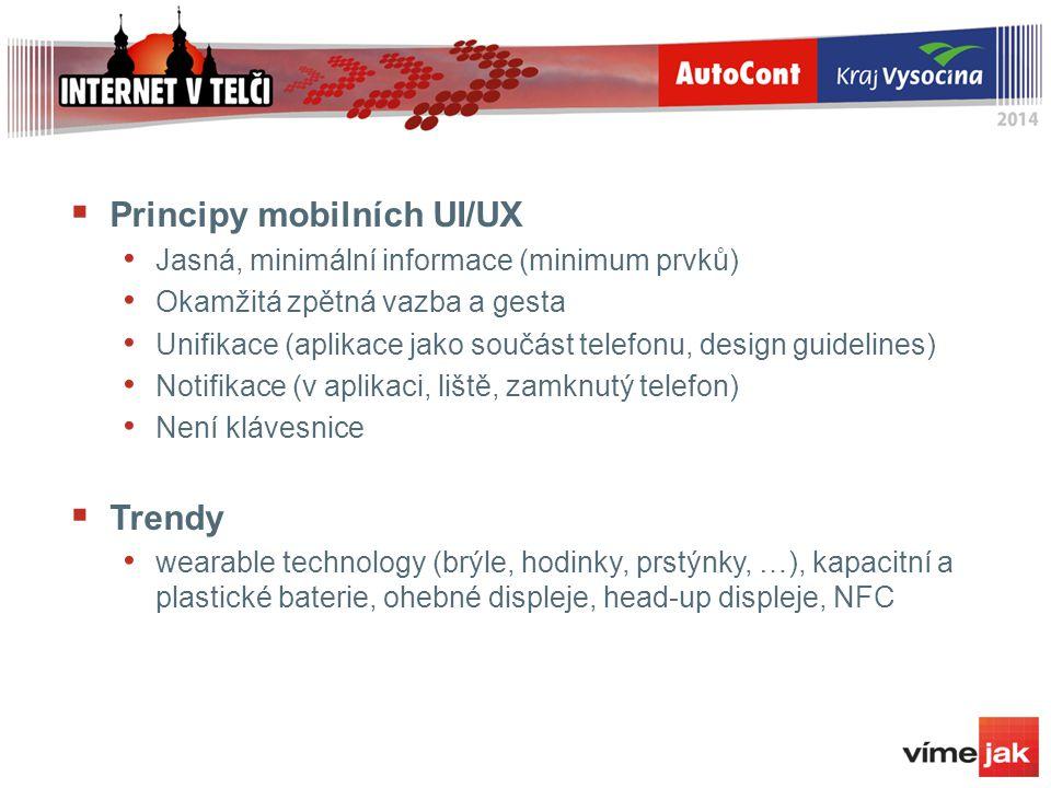  Principy mobilních UI/UX Jasná, minimální informace (minimum prvků) Okamžitá zpětná vazba a gesta Unifikace (aplikace jako součást telefonu, design guidelines) Notifikace (v aplikaci, liště, zamknutý telefon) Není klávesnice  Trendy wearable technology (brýle, hodinky, prstýnky, …), kapacitní a plastické baterie, ohebné displeje, head-up displeje, NFC