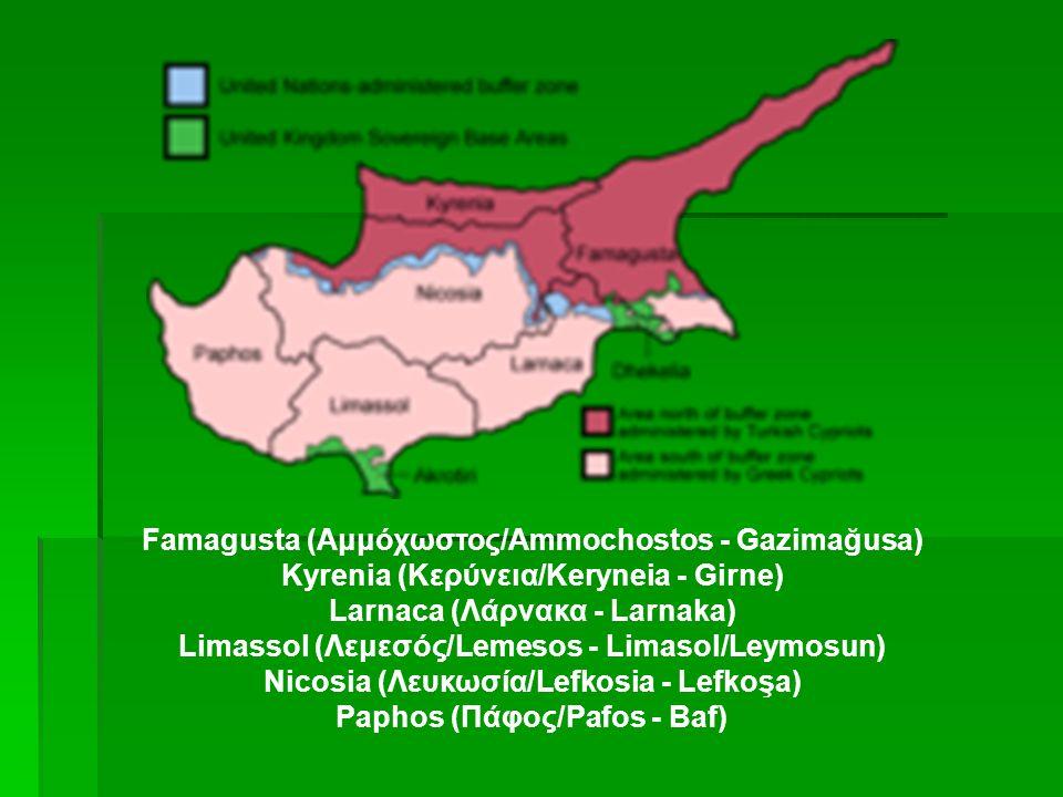Famagusta (Αμμόχωστος/Ammochostos - Gazimağusa) Kyrenia (Κερύvεια/Keryneia - Girne) Larnaca (Λάρνακα - Larnaka) Limassol (Λεμεσός/Lemesos - Limasol/Leymosun) Nicosia (Λευκωσία/Lefkosia - Lefkoşa) Paphos (Πάφος/Pafos - Baf)