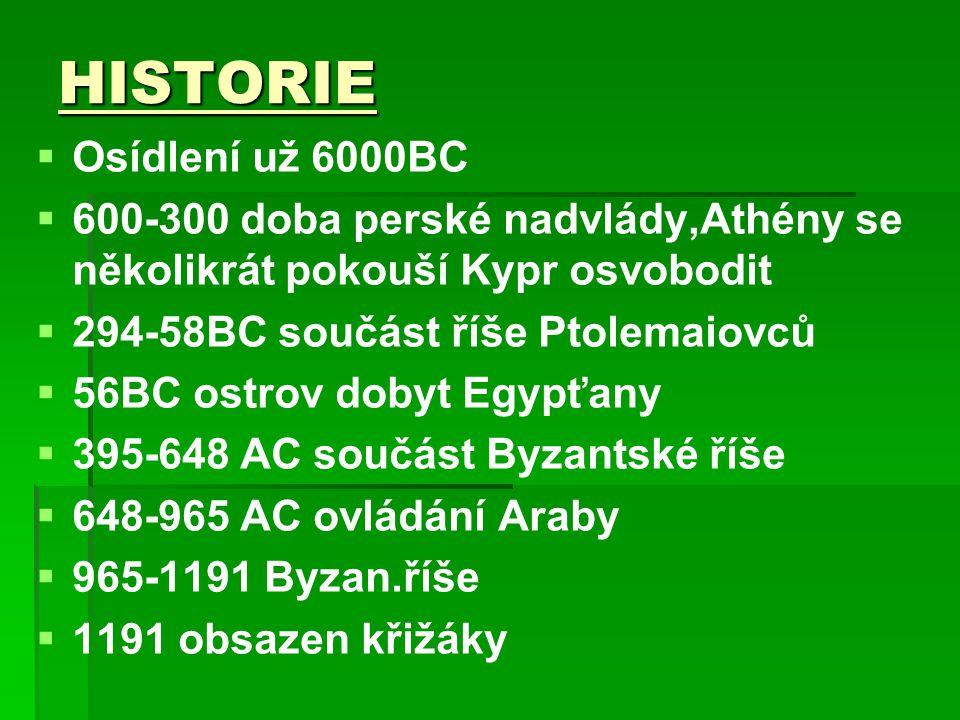 HISTORIE   Osídlení už 6000BC   600-300 doba perské nadvlády,Athény se několikrát pokouší Kypr osvobodit   294-58BC součást říše Ptolemaiovců   56BC ostrov dobyt Egypťany   395-648 AC součást Byzantské říše   648-965 AC ovládání Araby   965-1191 Byzan.říše   1191 obsazen křižáky