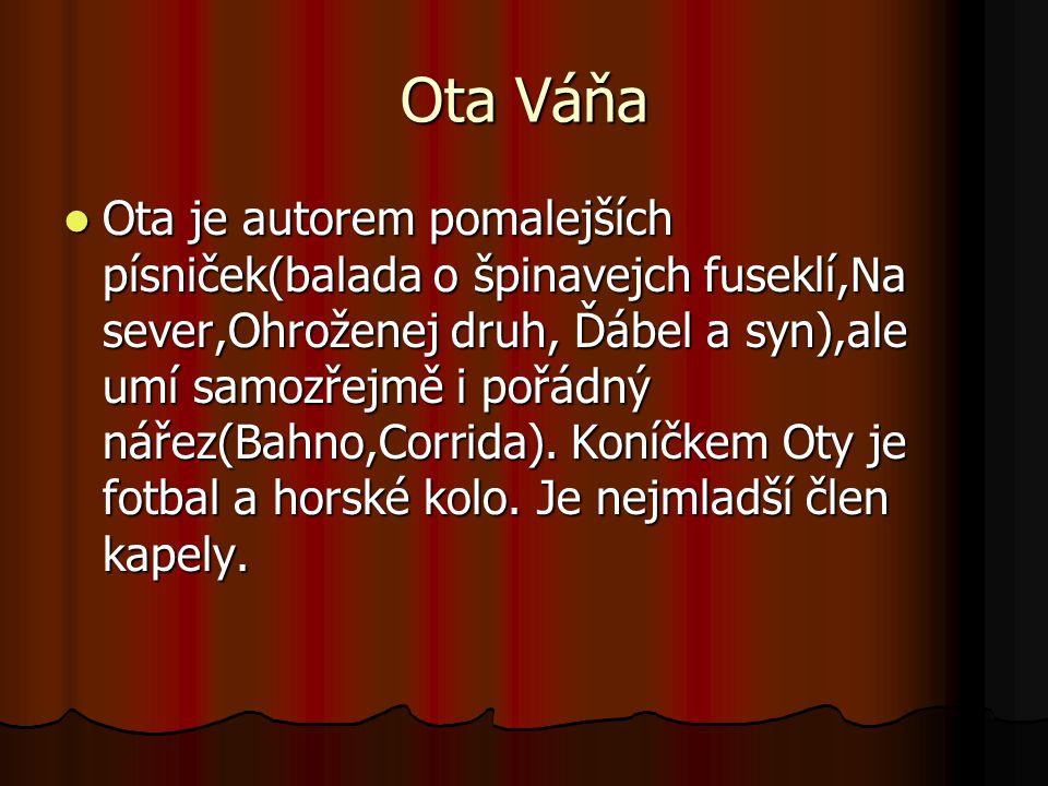 Ota Váňa Ota je autorem pomalejších písniček(balada o špinavejch fuseklí,Na sever,Ohroženej druh, Ďábel a syn),ale umí samozřejmě i pořádný nářez(Bahno,Corrida).