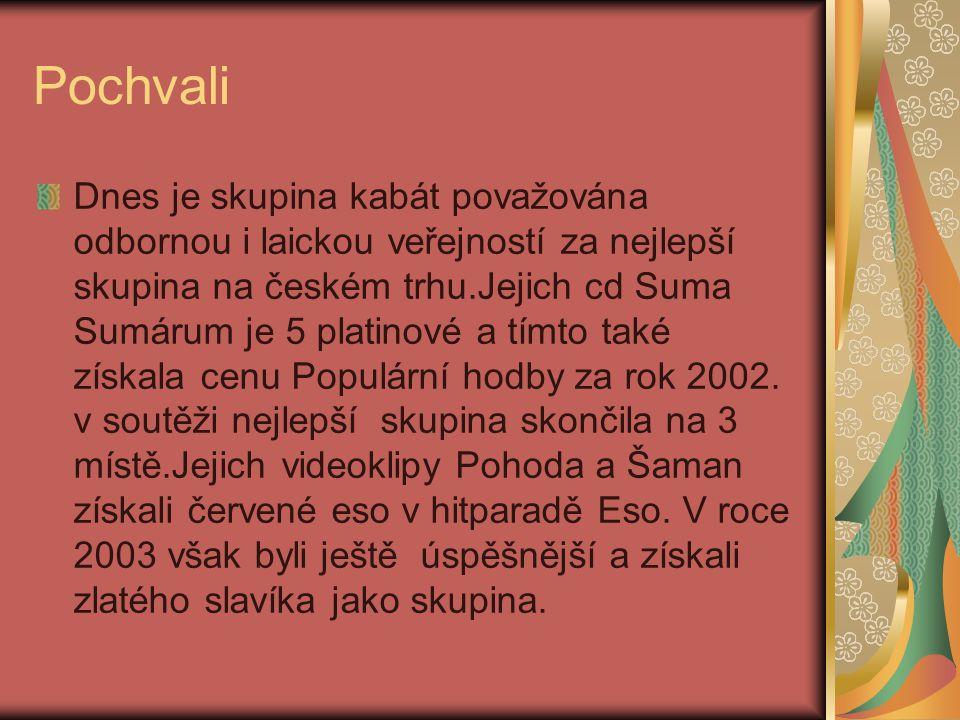 Pochvali Dnes je skupina kabát považována odbornou i laickou veřejností za nejlepší skupina na českém trhu.Jejich cd Suma Sumárum je 5 platinové a tímto také získala cenu Populární hodby za rok 2002.