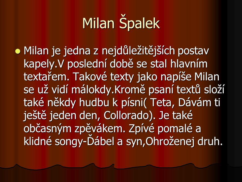 Milan je jedna z nejdůležitějších postav kapely.V poslední době se stal hlavním textařem.