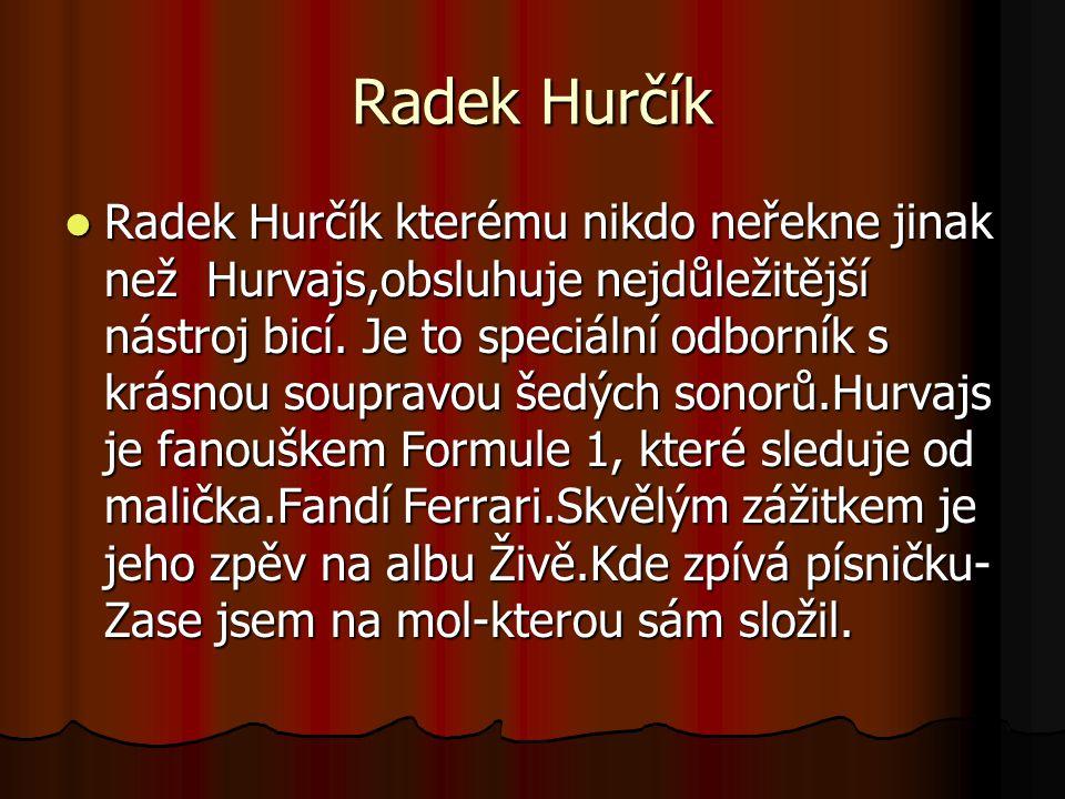 Radek Hurčík kterému nikdo neřekne jinak než Hurvajs,obsluhuje nejdůležitější nástroj bicí.