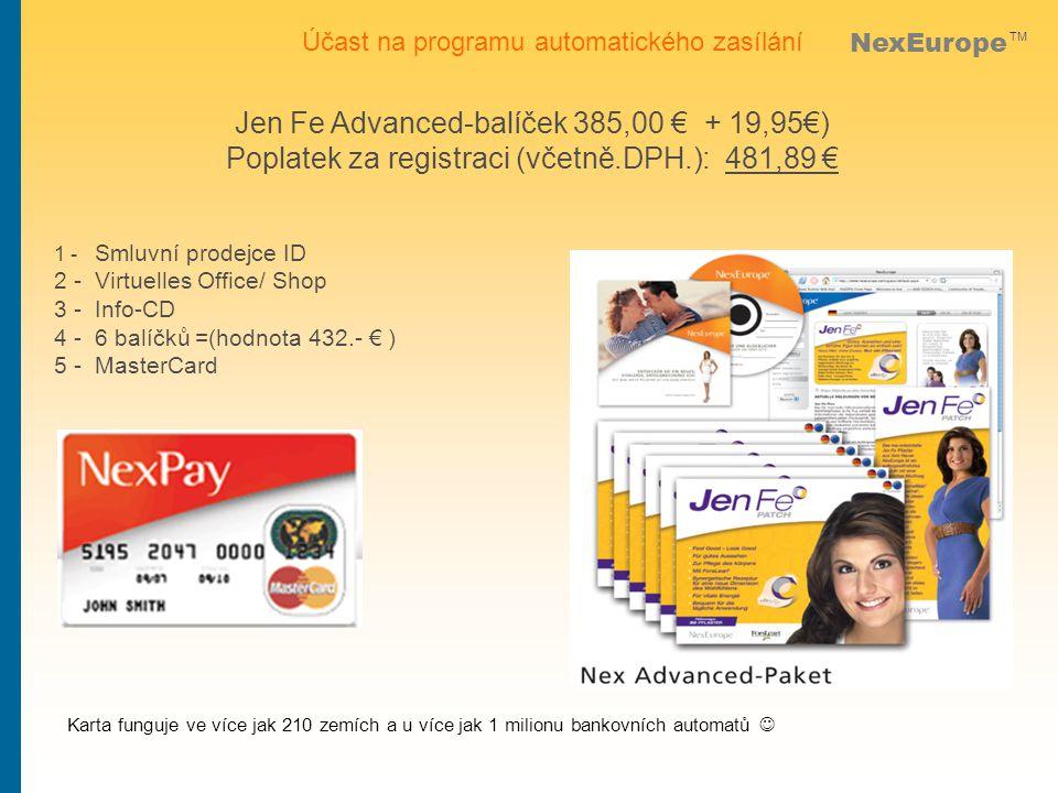NexEurope TM Jen Fe Advanced-balíček 385,00 € + 19,95€) Poplatek za registraci (včetně.DPH.): 481,89 € Účast na programu automatického zasílání 1 - Smluvní prodejce ID 2 - Virtuelles Office/ Shop 3 - Info-CD 4 - 6 balíčků =(hodnota 432.- € ) 5 - MasterCard Karta funguje ve více jak 210 zemích a u více jak 1 milionu bankovních automatů