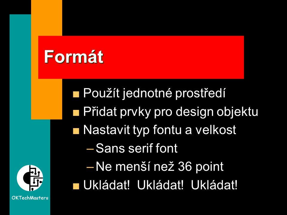 OKTechMasters Formát Použít jednotné prostředí Přidat prvky pro design objektu Nastavit typ fontu a velkost –Sans serif font –Ne menší než 36 point Ukládat.