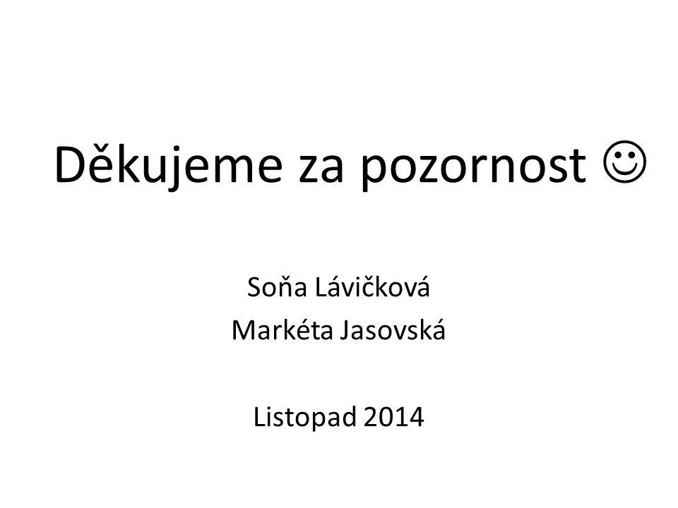 Děkujeme za pozornost Soňa Lávičková Markéta Jasovská Listopad 2014