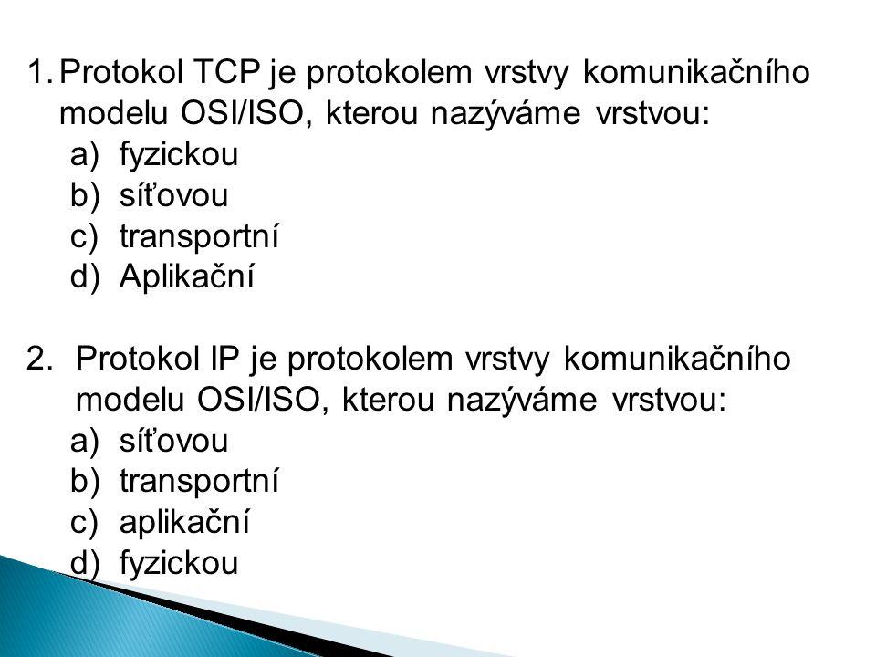 1.Protokol TCP je protokolem vrstvy komunikačního modelu OSI/ISO, kterou nazýváme vrstvou: a)fyzickou b)síťovou c)transportní d)Aplikační 2.Protokol IP je protokolem vrstvy komunikačního modelu OSI/ISO, kterou nazýváme vrstvou: a)síťovou b)transportní c)aplikační d)fyzickou