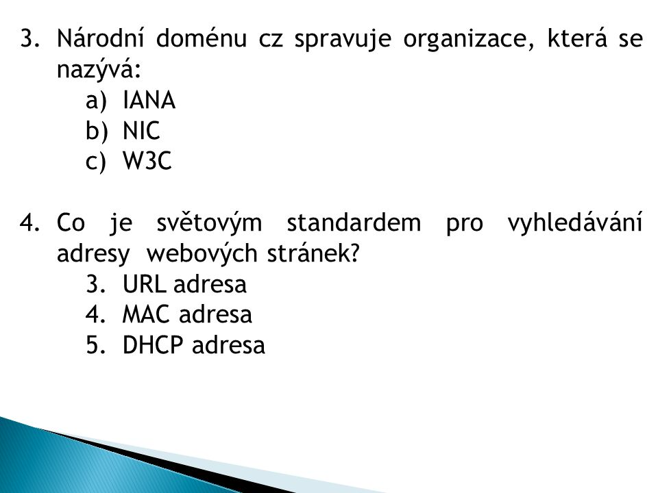 3.Národní doménu cz spravuje organizace, která se nazývá: a)IANA b)NIC c)W3C 4.Co je světovým standardem pro vyhledávání adresy webových stránek? 3.UR