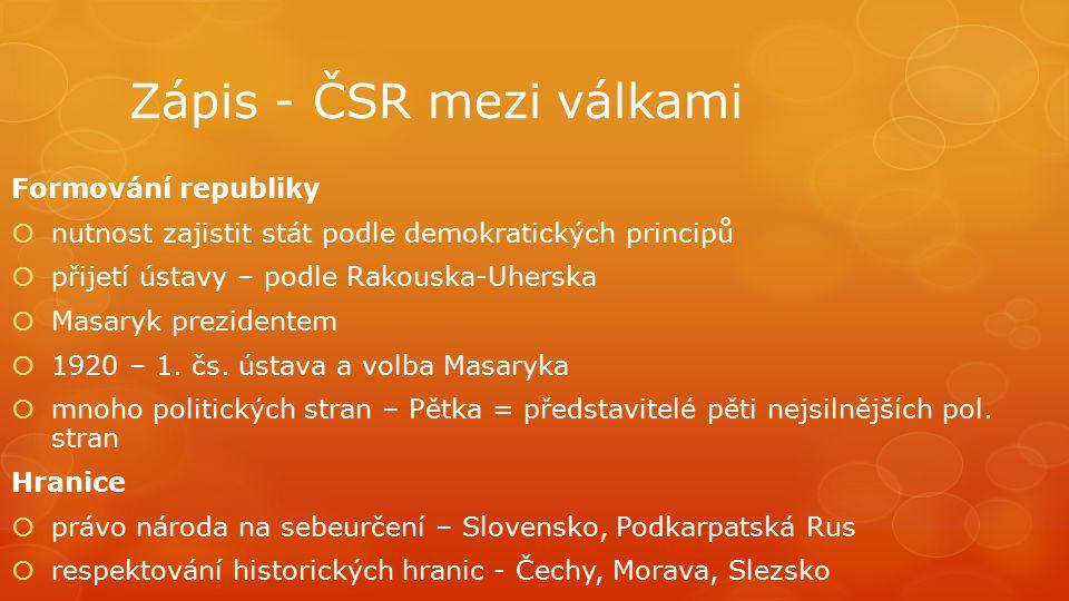 Zápis - ČSR mezi válkami Formování republiky  nutnost zajistit stát podle demokratických principů  přijetí ústavy – podle Rakouska-Uherska  Masaryk