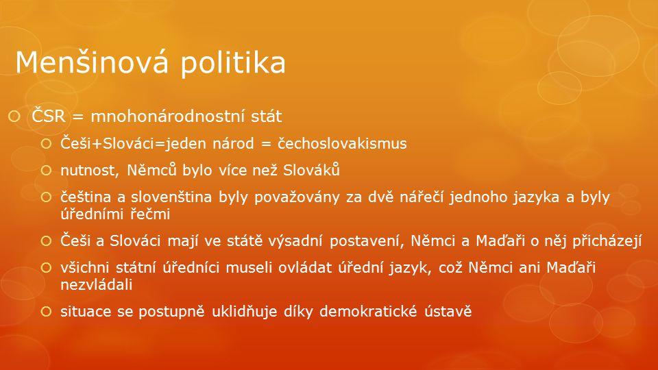 Menšinová politika  ČSR = mnohonárodnostní stát  Češi+Slováci=jeden národ = čechoslovakismus  nutnost, Němců bylo více než Slováků  čeština a slov