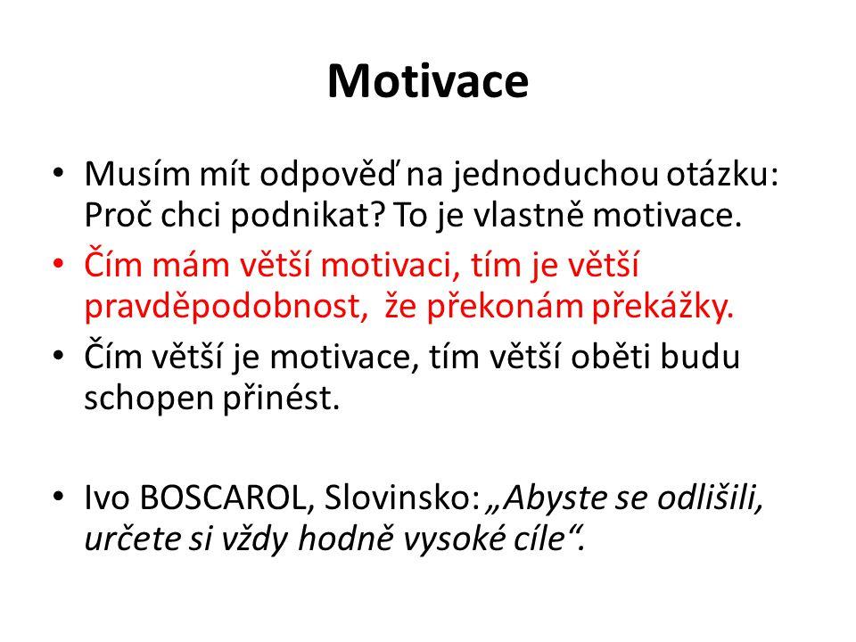 Motivace Musím mít odpověď na jednoduchou otázku: Proč chci podnikat? To je vlastně motivace. Čím mám větší motivaci, tím je větší pravděpodobnost, že