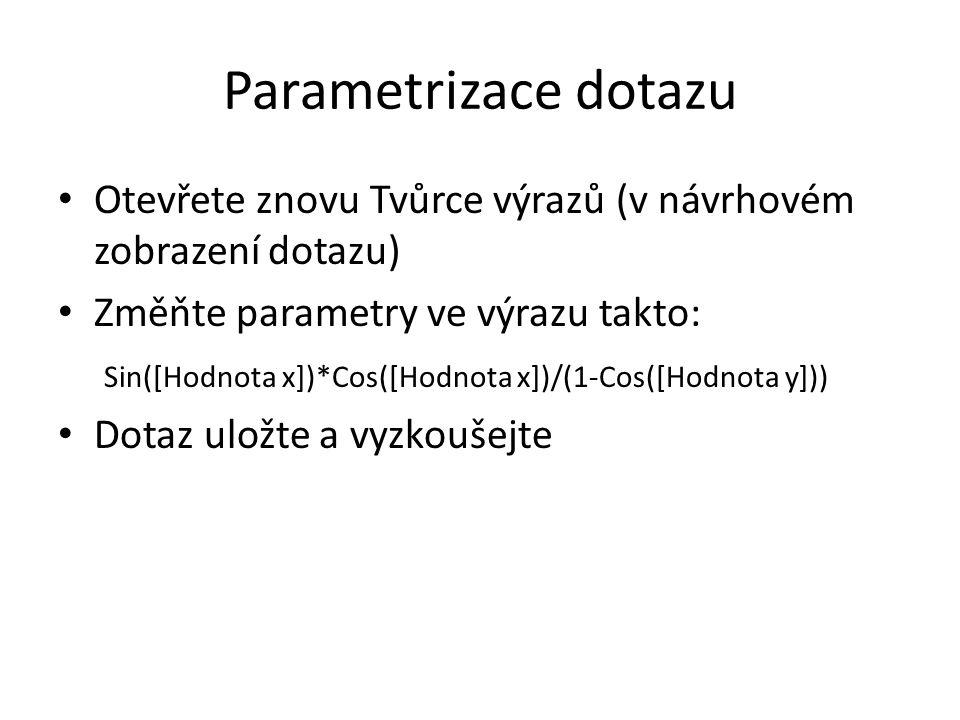 Parametrizace dotazu Otevřete znovu Tvůrce výrazů (v návrhovém zobrazení dotazu) Změňte parametry ve výrazu takto: Sin([Hodnota x])*Cos([Hodnota x])/(1-Cos([Hodnota y])) Dotaz uložte a vyzkoušejte