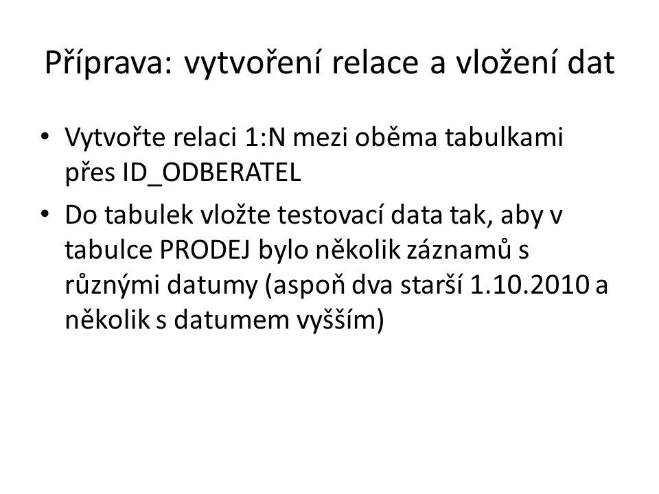 Příprava: vytvoření relace a vložení dat Vytvořte relaci 1:N mezi oběma tabulkami přes ID_ODBERATEL Do tabulek vložte testovací data tak, aby v tabulce PRODEJ bylo několik záznamů s různými datumy (aspoň dva starší 1.10.2010 a několik s datumem vyšším)