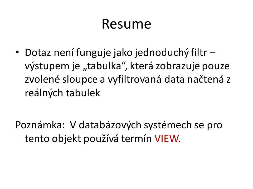 """Resume Dotaz není funguje jako jednoduchý filtr – výstupem je """"tabulka , která zobrazuje pouze zvolené sloupce a vyfiltrovaná data načtená z reálných tabulek Poznámka: V databázových systémech se pro tento objekt používá termín VIEW."""