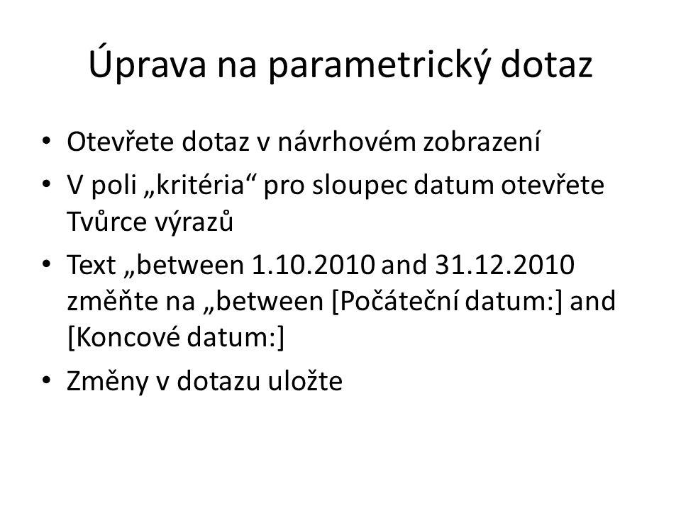 """Úprava na parametrický dotaz Otevřete dotaz v návrhovém zobrazení V poli """"kritéria pro sloupec datum otevřete Tvůrce výrazů Text """"between 1.10.2010 and 31.12.2010 změňte na """"between [Počáteční datum:] and [Koncové datum:] Změny v dotazu uložte"""