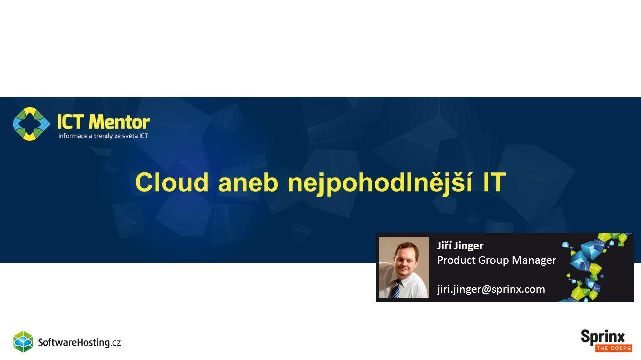 Cloud aneb nejpohodlnější IT Jiří Jinger Product Group Manager jiri.jinger@sprinx.com