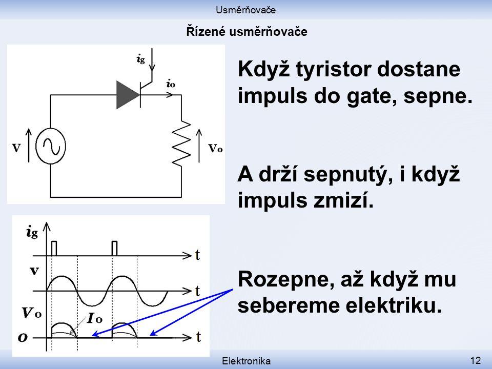 Usměrňovače Elektronika 12 Když tyristor dostane impuls do gate, sepne. A drží sepnutý, i když impuls zmizí. Rozepne, až když mu sebereme elektriku.