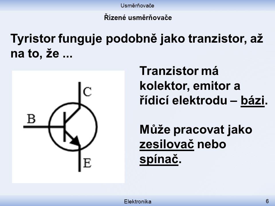 Usměrňovače Elektronika 6 Tyristor funguje podobně jako tranzistor, až na to, že... Tranzistor má kolektor, emitor a řídicí elektrodu – bázi. Může pra