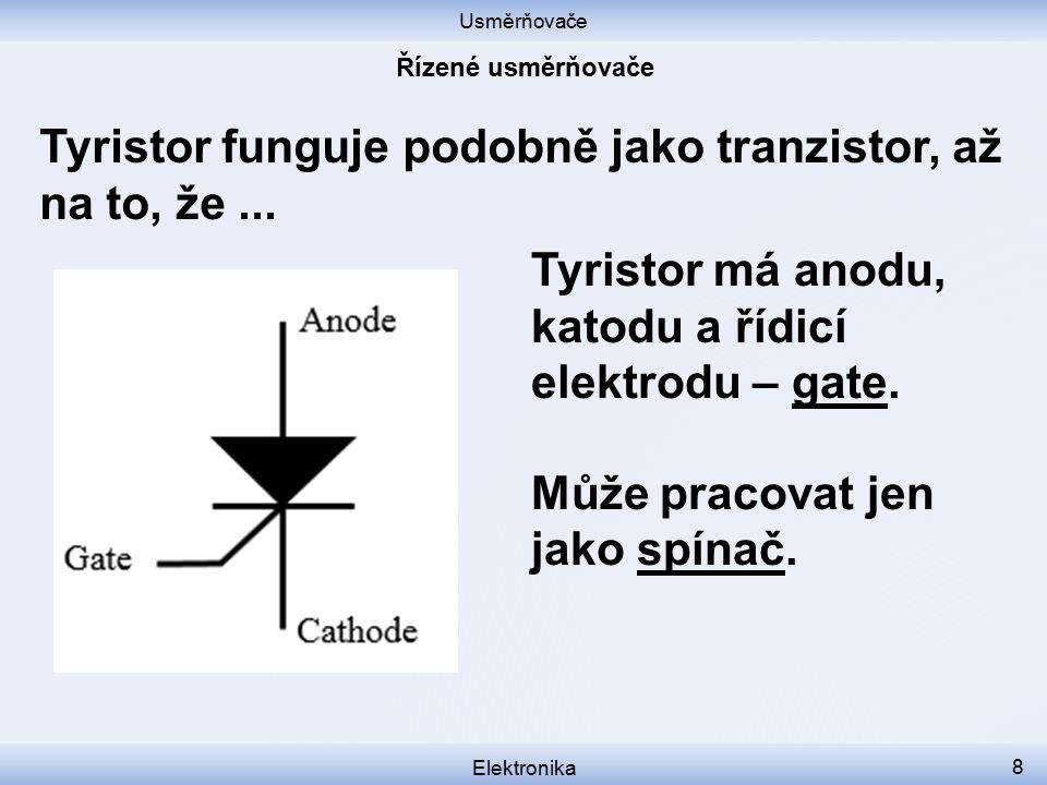 Usměrňovače Elektronika 8 Tyristor funguje podobně jako tranzistor, až na to, že... Tyristor má anodu, katodu a řídicí elektrodu – gate. Může pracovat