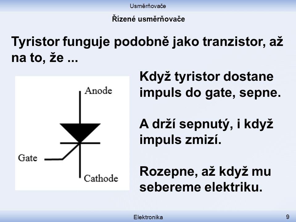Usměrňovače Elektronika 9 Tyristor funguje podobně jako tranzistor, až na to, že... Když tyristor dostane impuls do gate, sepne. A drží sepnutý, i kdy