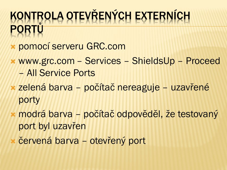  pomocí serveru GRC.com  www.grc.com – Services – ShieldsUp – Proceed – All Service Ports  zelená barva – počítač nereaguje – uzavřené porty  modrá barva – počítač odpověděl, že testovaný port byl uzavřen  červená barva – otevřený port