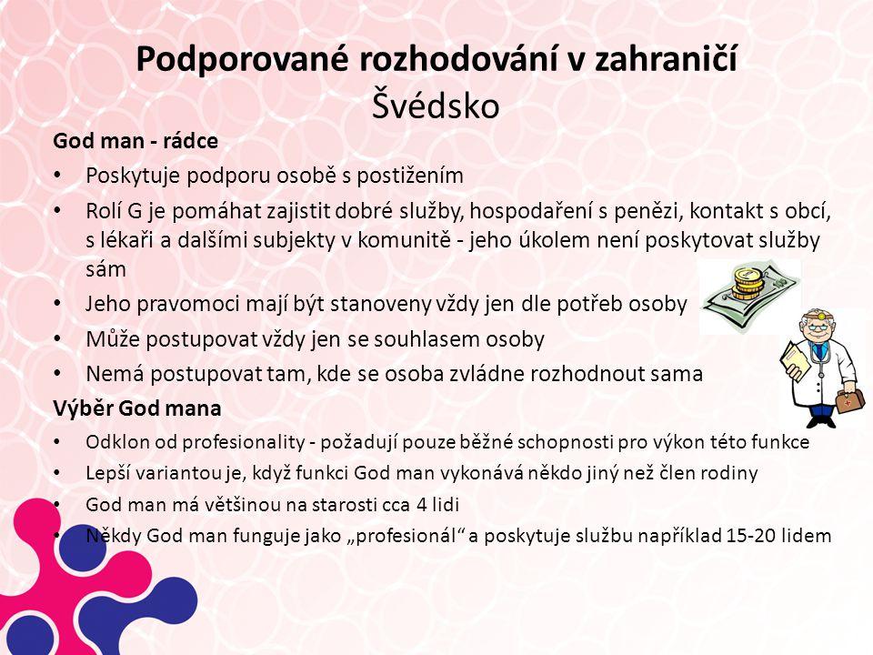 """Podporované rozhodování v zahraničí Švédsko God man - rádce Poskytuje podporu osobě s postižením Rolí G je pomáhat zajistit dobré služby, hospodaření s penězi, kontakt s obcí, s lékaři a dalšími subjekty v komunitě - jeho úkolem není poskytovat služby sám Jeho pravomoci mají být stanoveny vždy jen dle potřeb osoby Může postupovat vždy jen se souhlasem osoby Nemá postupovat tam, kde se osoba zvládne rozhodnout sama Výběr God mana Odklon od profesionality - požadují pouze běžné schopnosti pro výkon této funkce Lepší variantou je, když funkci God man vykonává někdo jiný než člen rodiny God man má většinou na starosti cca 4 lidi Někdy God man funguje jako """"profesionál a poskytuje službu například 15-20 lidem"""