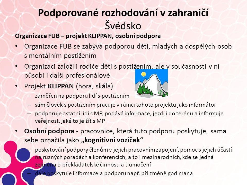 """Podporované rozhodování v zahraničí Švédsko Organizace FUB – projekt KLIPPAN, osobní podpora Organizace FUB se zabývá podporou dětí, mladých a dospělých osob s mentálním postižením Organizaci založili rodiče dětí s postižením, ale v současnosti v ní působí i další profesionálové Projekt KLIPPAN (hora, skála) – zaměřen na podporu lidí s postižením – sám člověk s postižením pracuje v rámci tohoto projektu jako informátor – podporuje ostatní lidi s MP, podává informace, jezdí i do terénu a informuje veřejnost, jaké to je žít s MP Osobní podpora - pracovnice, která tuto podporu poskytuje, sama sebe označila jako """"kognitivní vozíček – poskytování podpory členům v jejich pracovním zapojení, pomoc s jejich účastí na různých poradách a konferencích, a to i mezinárodních, kde se jedná zejména o překladatelské činnosti a tlumočení – dále poskytuje informace a podporu např."""