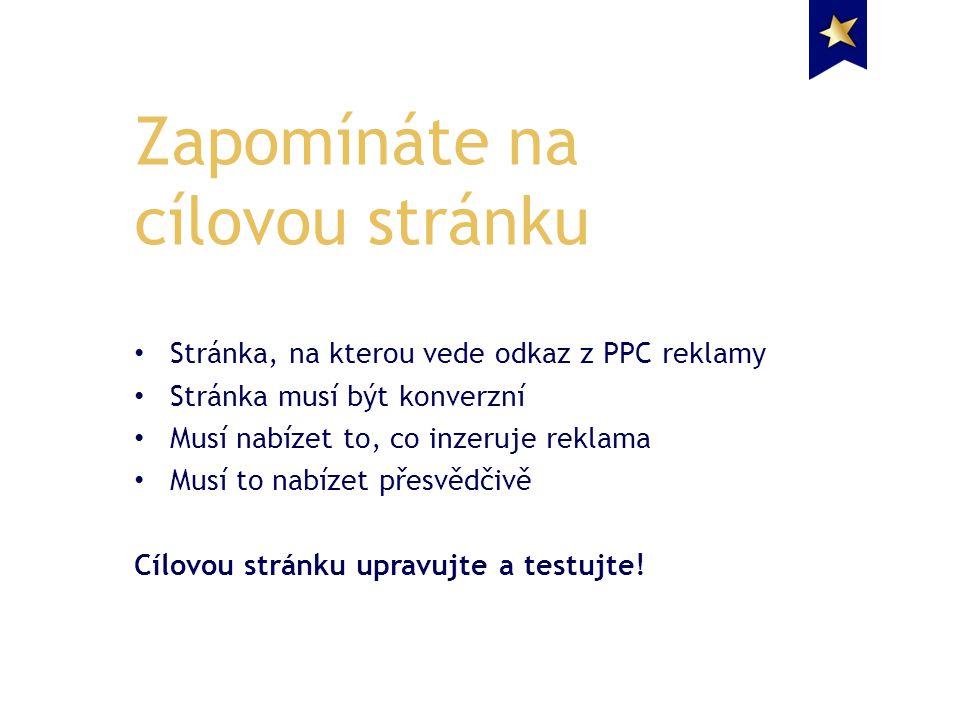 Stránka, na kterou vede odkaz z PPC reklamy Stránka musí být konverzní Musí nabízet to, co inzeruje reklama Musí to nabízet přesvědčivě Cílovou stránku upravujte a testujte.